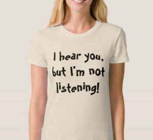 I hear you but I'm not listening t-shirt